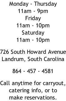 Monday - Thursday 11am - 9pm Friday  11am - 10pm Saturday 11am - 10pm  726 South Howard Avenue Landrum, South Carolina  864 - 457 - 4581  Call anytime for carryout, catering info, or to  make reservations.